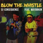 AUDIO + VIDEO: DJ Consequence ft. Mayorkun – Blow The Whistle